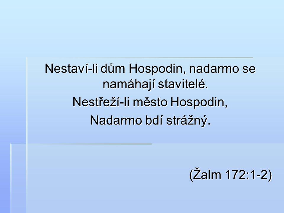 Nestaví-li dům Hospodin, nadarmo se namáhají stavitelé. Nestřeží-li město Hospodin, Nadarmo bdí strážný. (Žalm 172:1-2) (Žalm 172:1-2)