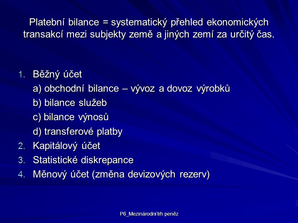P6_Mezinárodní trh peněz Platební bilance = systematický přehled ekonomických transakcí mezi subjekty země a jiných zemí za určitý čas. 1. Běžný účet