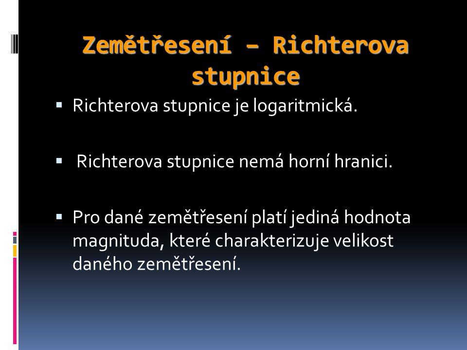 Zemětřesení – Richterova stupnice  Richterova stupnice je logaritmická.  Richterova stupnice nemá horní hranici.  Pro dané zemětřesení platí jediná