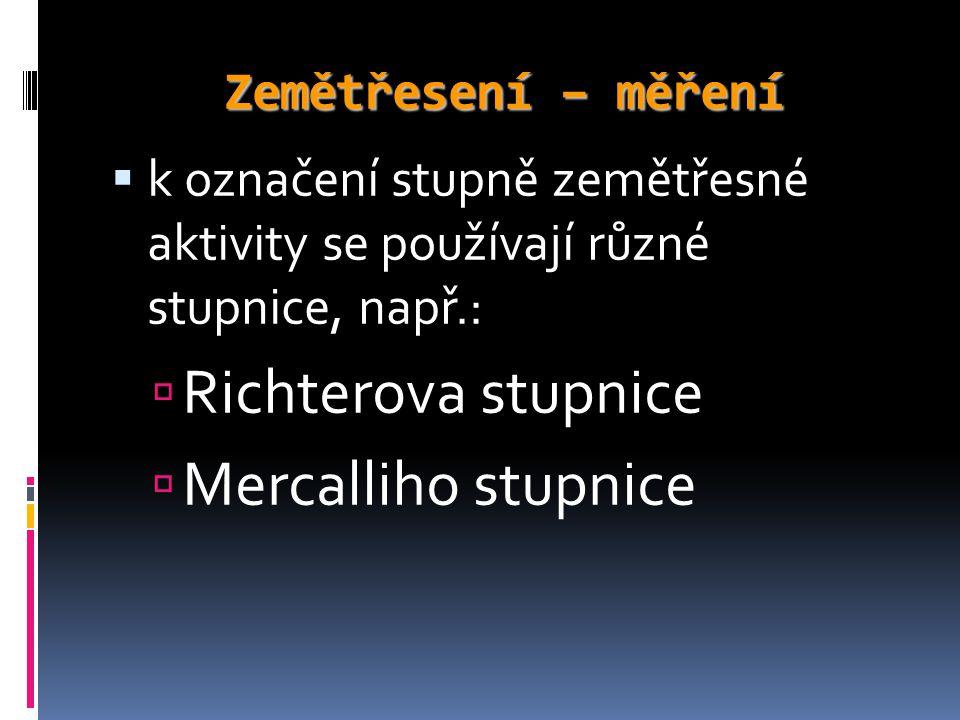 Zemětřesení – měření  k označení stupně zemětřesné aktivity se používají různé stupnice, např.:  Richterova stupnice  Mercalliho stupnice