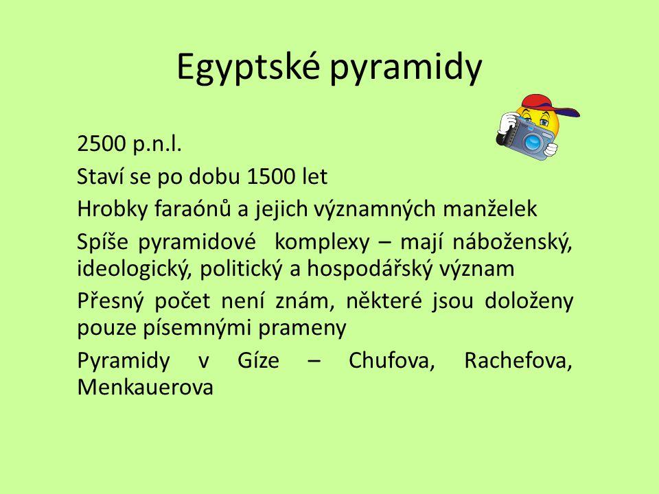 Egyptské pyramidy 2500 p.n.l. Staví se po dobu 1500 let Hrobky faraónů a jejich významných manželek Spíše pyramidové komplexy – mají náboženský, ideol