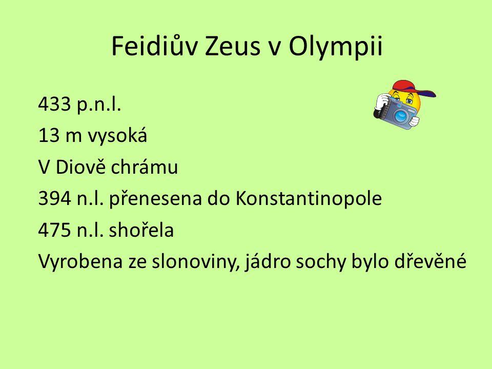 Feidiův Zeus v Olympii 433 p.n.l. 13 m vysoká V Diově chrámu 394 n.l. přenesena do Konstantinopole 475 n.l. shořela Vyrobena ze slonoviny, jádro sochy
