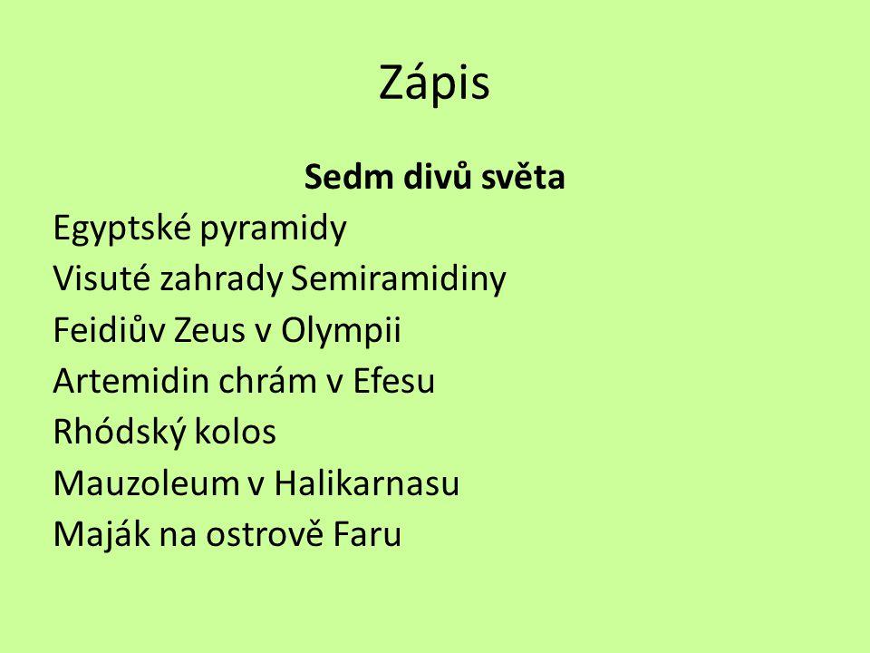 Zápis Sedm divů světa Egyptské pyramidy Visuté zahrady Semiramidiny Feidiův Zeus v Olympii Artemidin chrám v Efesu Rhódský kolos Mauzoleum v Halikarna