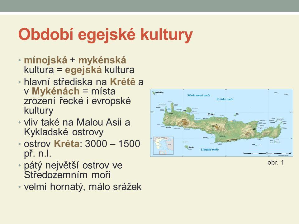 Období egejské kultury mínojská + mykénská kultura = egejská kultura hlavní střediska na Krétě a v Mykénách = místa zrození řecké i evropské kultury vliv také na Malou Asii a Kykladské ostrovy ostrov Kréta: 3000 – 1500 př.