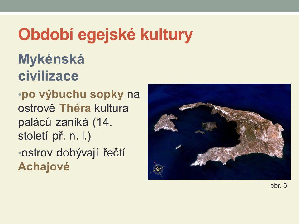 Období egejské kultury Mykénská civilizace po výbuchu sopky na ostrově Théra kultura paláců zaniká (14. století př. n. l.) ostrov dobývají řečtí Achaj