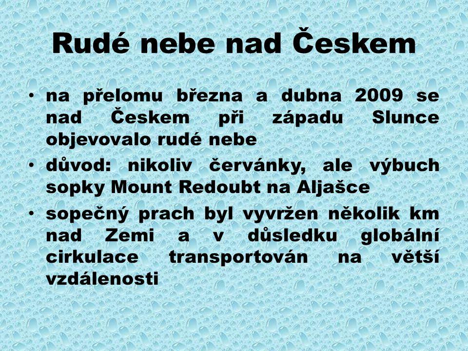Rudé nebe nad Českem na přelomu března a dubna 2009 se nad Českem při západu Slunce objevovalo rudé nebe důvod: nikoliv červánky, ale výbuch sopky Mount Redoubt na Aljašce sopečný prach byl vyvržen několik km nad Zemi a v důsledku globální cirkulace transportován na větší vzdálenosti