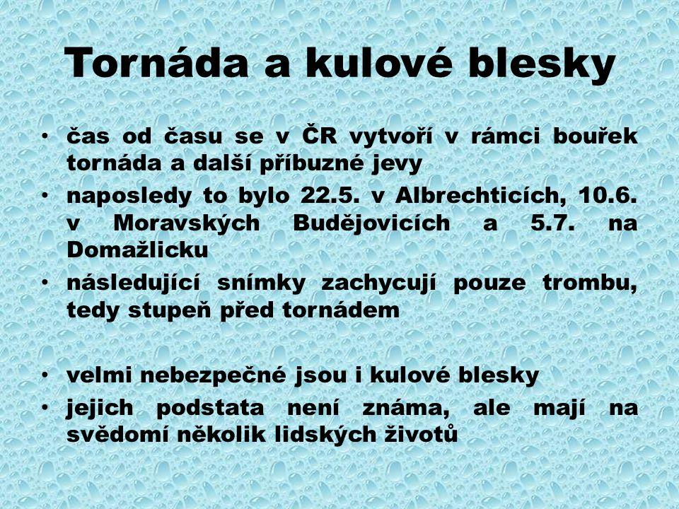 Tornáda a kulové blesky čas od času se v ČR vytvoří v rámci bouřek tornáda a další příbuzné jevy naposledy to bylo 22.5. v Albrechticích, 10.6. v Mora