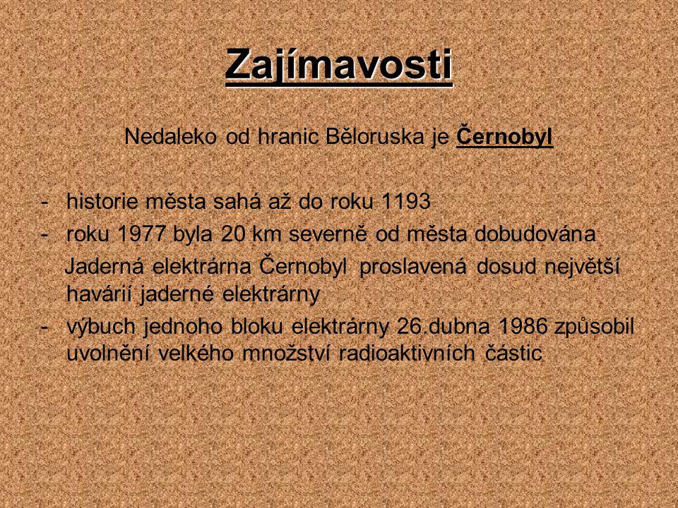Zajímavosti Nedaleko od hranic Běloruska je Černobyl -historie města sahá až do roku 1193 -roku 1977 byla 20 km severně od města dobudována Jaderná el