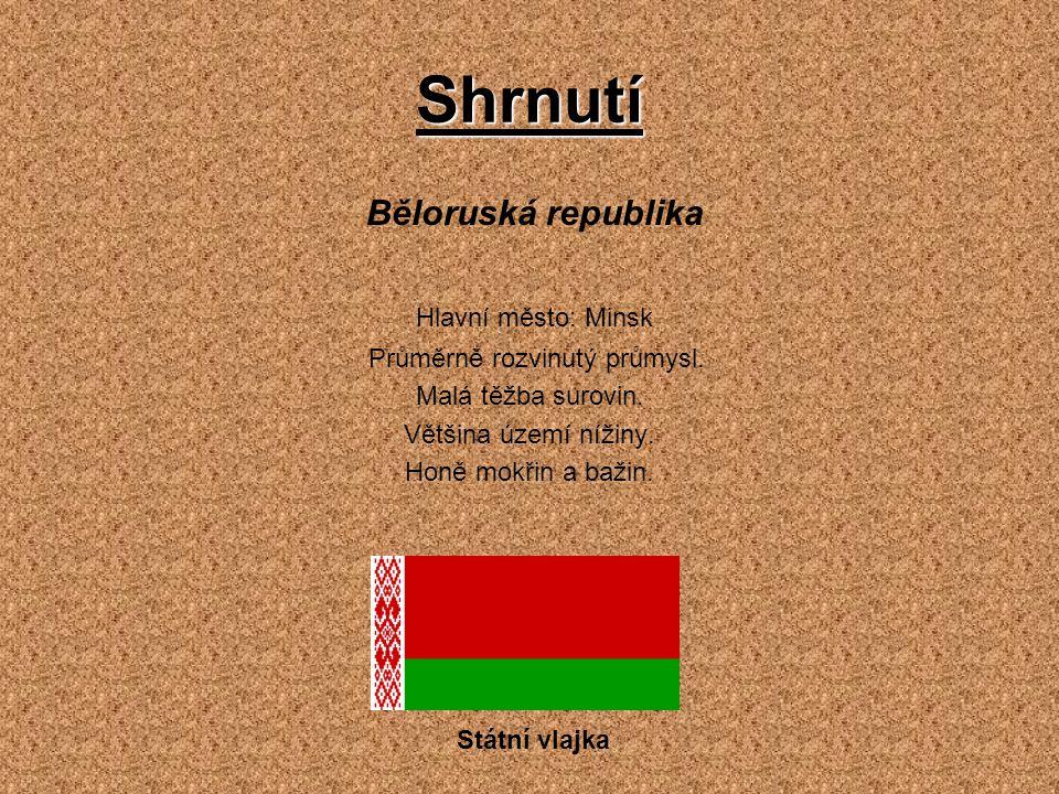 Shrnutí Běloruská republika Hlavní město: Minsk Průměrně rozvinutý průmysl. Malá těžba surovin. Většina území nížiny. Honě mokřin a bažin. Státní vlaj
