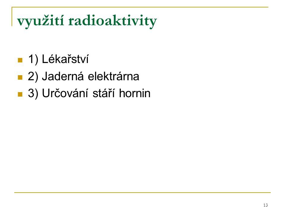 13 využití radioaktivity 1) Lékařství 2) Jaderná elektrárna 3) Určování stáří hornin