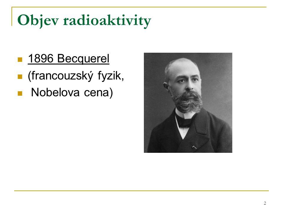 2 Objev radioaktivity 1896 Becquerel (francouzský fyzik, Nobelova cena)