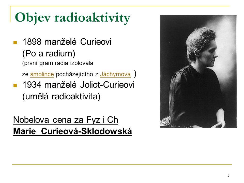 3 Objev radioaktivity 1898 manželé Curieovi (Po a radium) (první gram radia izolovala ze smolince pocházejícího z Jáchymova )smolinceJáchymova 1934 ma