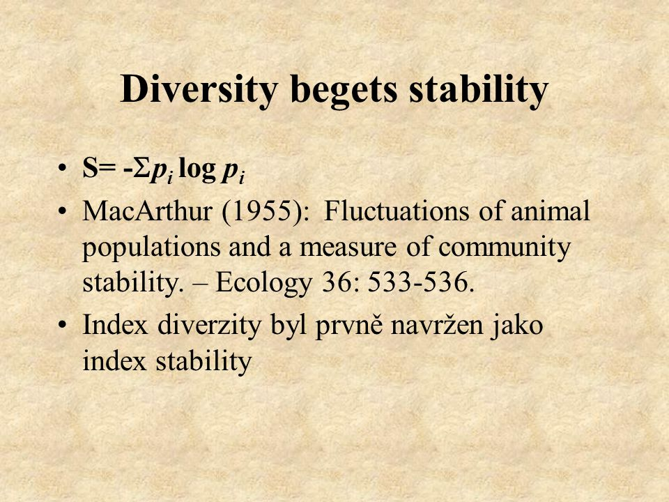 Diversity begets stability S= -  p i log p i MacArthur (1955): Fluctuations of animal populations and a measure of community stability.