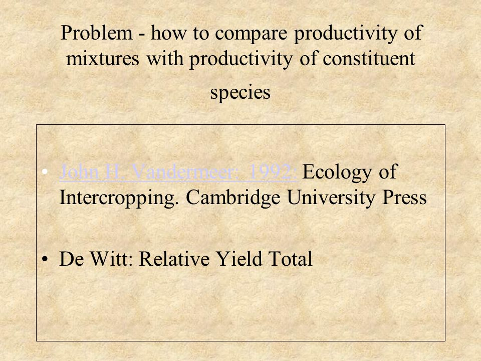 Problem - how to compare productivity of mixtures with productivity of constituent species John H. Vandermeer: 1992: Ecology of Intercropping. Cambrid