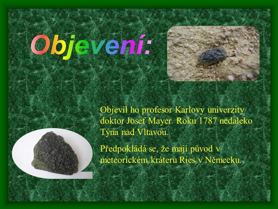 Objevil ho profesor Karlovy univerzity doktor Josef Mayer. Roku 1787 nedaleko Týna nad Vltavou. Předpokládá se, že mají původ v meteorickém kráteru Ri