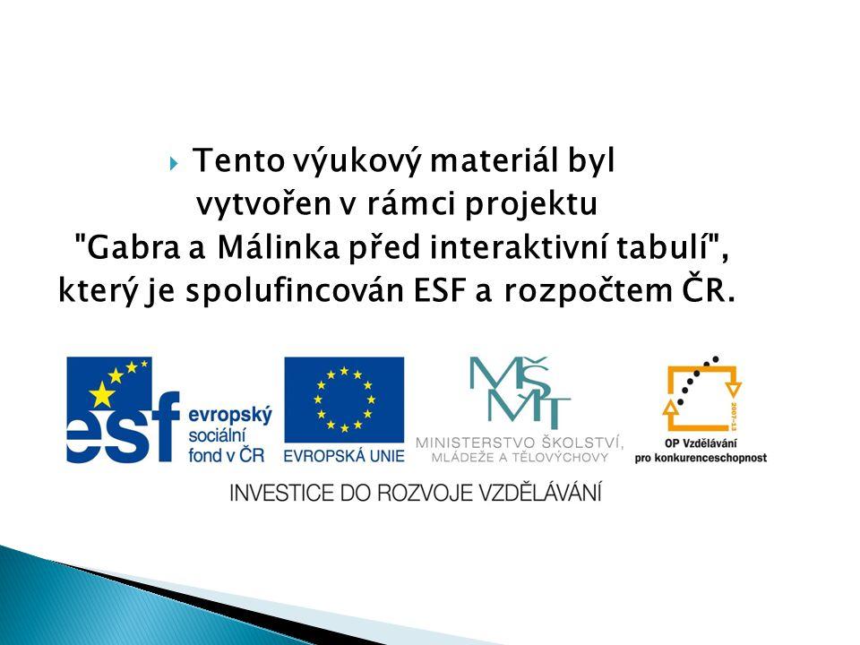  Tento výukový materiál byl vytvořen v rámci projektu Gabra a Málinka před interaktivní tabulí , který je spolufincován ESF a rozpočtem ČR.