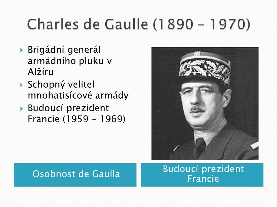 Osobnost de Gaulla Budoucí prezident Francie  Brigádní generál armádního pluku v Alžíru  Schopný velitel mnohatisícové armády  Budoucí prezident Francie (1959 – 1969)