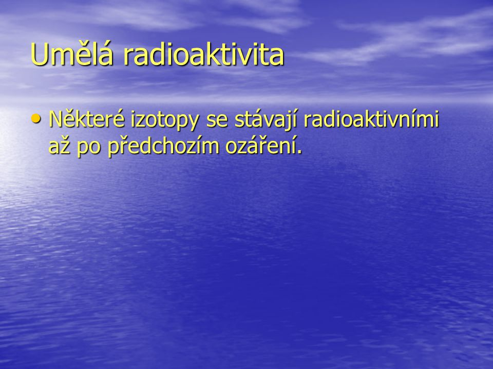 Umělá radioaktivita Některé izotopy se stávají radioaktivními až po předchozím ozáření. Některé izotopy se stávají radioaktivními až po předchozím ozá
