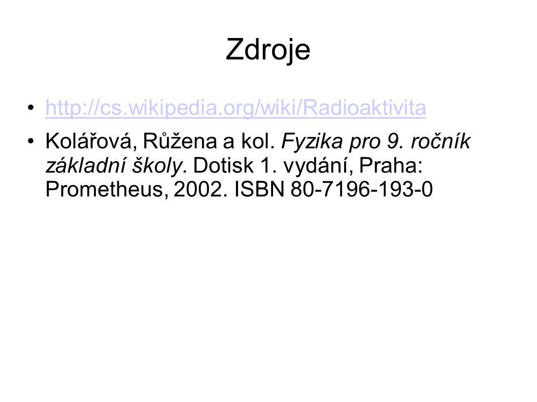 Zdroje http://cs.wikipedia.org/wiki/Radioaktivita Kolářová, Růžena a kol.