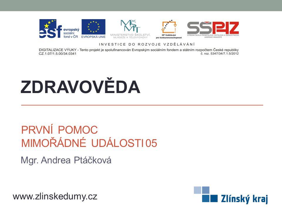 PRVNÍ POMOC MIMOŘÁDNÉ UDÁLOSTI 05 Mgr. Andrea Ptáčková ZDRAVOVĚDA www.zlinskedumy.cz