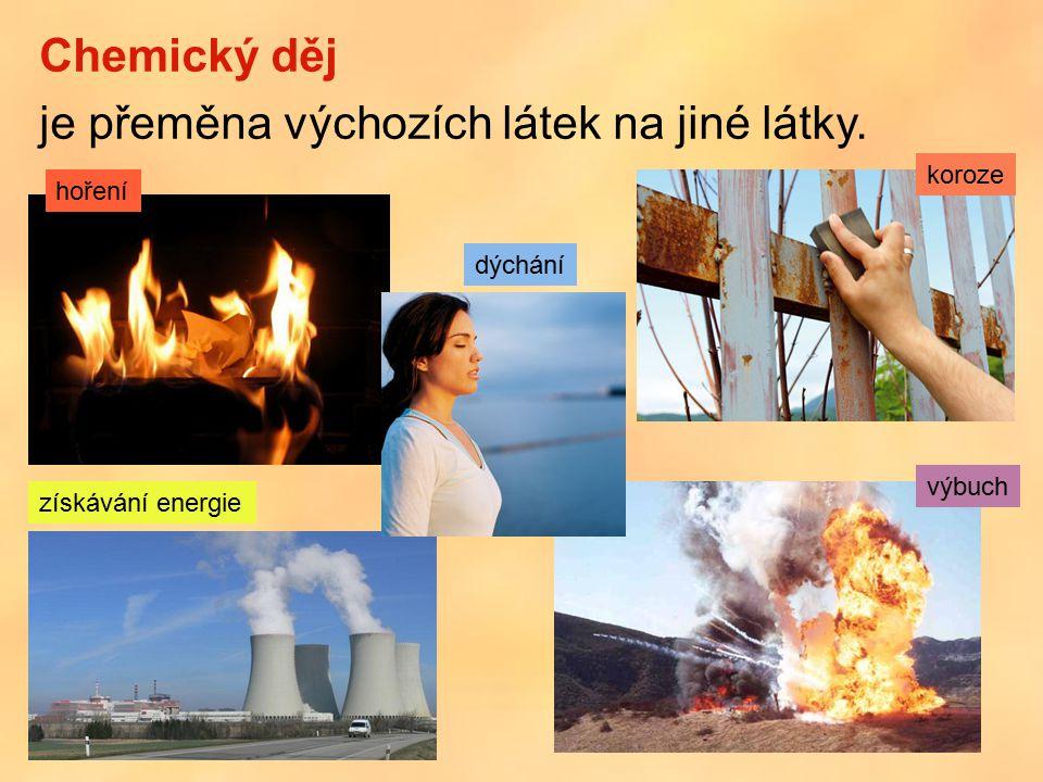 Chemický děj je přeměna výchozích látek na jiné látky. hoření získávání energie dýchání výbuch koroze