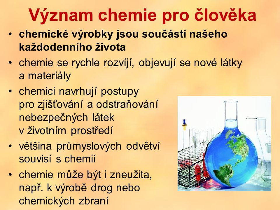 Význam chemie pro člověka chemické výrobky jsou součástí našeho každodenního života chemie se rychle rozvíjí, objevují se nové látky a materiály chemici navrhují postupy pro zjišťování a odstraňování nebezpečných látek v životním prostředí většina průmyslových odvětví souvisí s chemií chemie může být i zneužita, např.