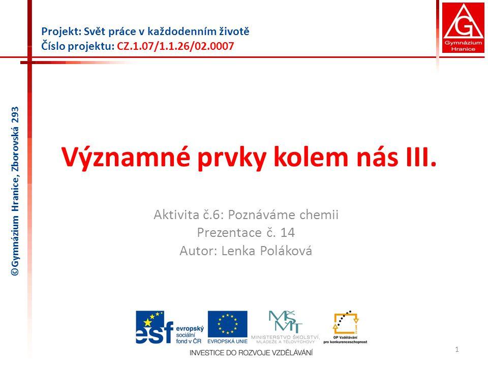Významné prvky kolem nás III. Aktivita č.6: Poznáváme chemii Prezentace č. 14 Autor: Lenka Poláková 1 Projekt: Svět práce v každodenním životě Číslo p
