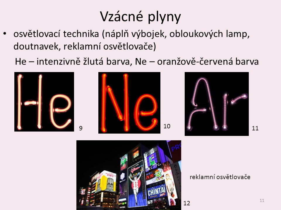 Vzácné plyny osvětlovací technika (náplň výbojek, obloukových lamp, doutnavek, reklamní osvětlovače) He – intenzivně žlutá barva, Ne – oranžově-červen
