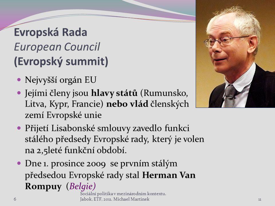 Evropská Rada European Council (Evropský summit) Nejvyšší orgán EU Jejími členy jsou hlavy států (Rumunsko, Litva, Kypr, Francie) nebo vlád členských zemí Evropské unie Přijetí Lisabonské smlouvy zavedlo funkci stálého předsedy Evropské rady, který je volen na 2,5leté funkční období.