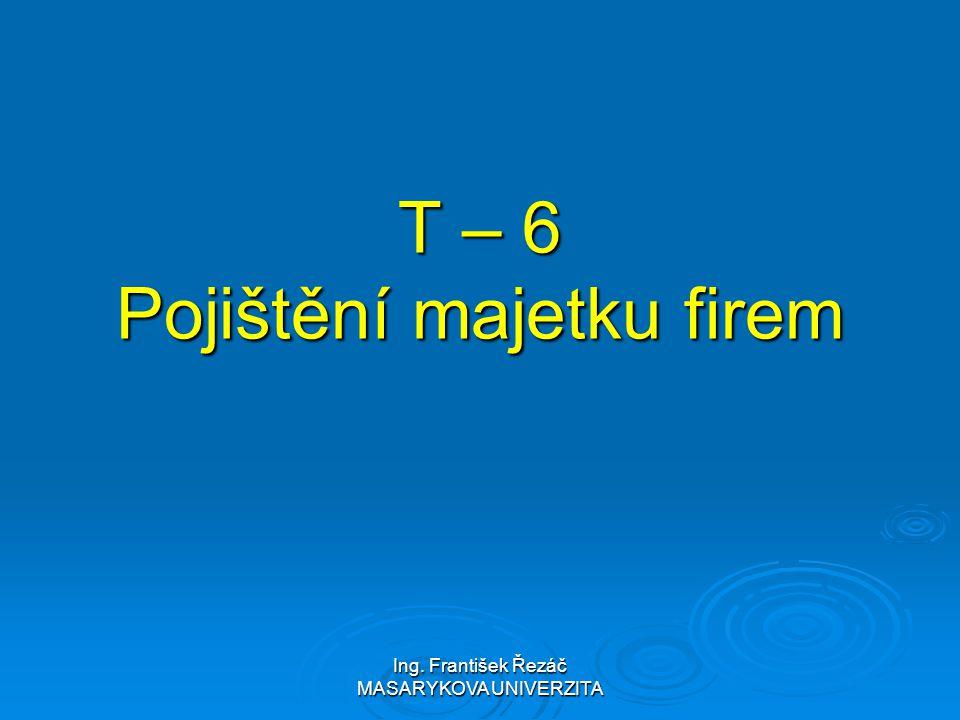 Ing. František Řezáč MASARYKOVA UNIVERZITA T – 6 Pojištění majetku firem