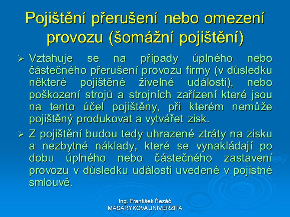 Ing. František Řezáč MASARYKOVA UNIVERZITA Pojištění přerušení nebo omezení provozu (šomážní pojištění)  Vztahuje se na případy úplného nebo částečné