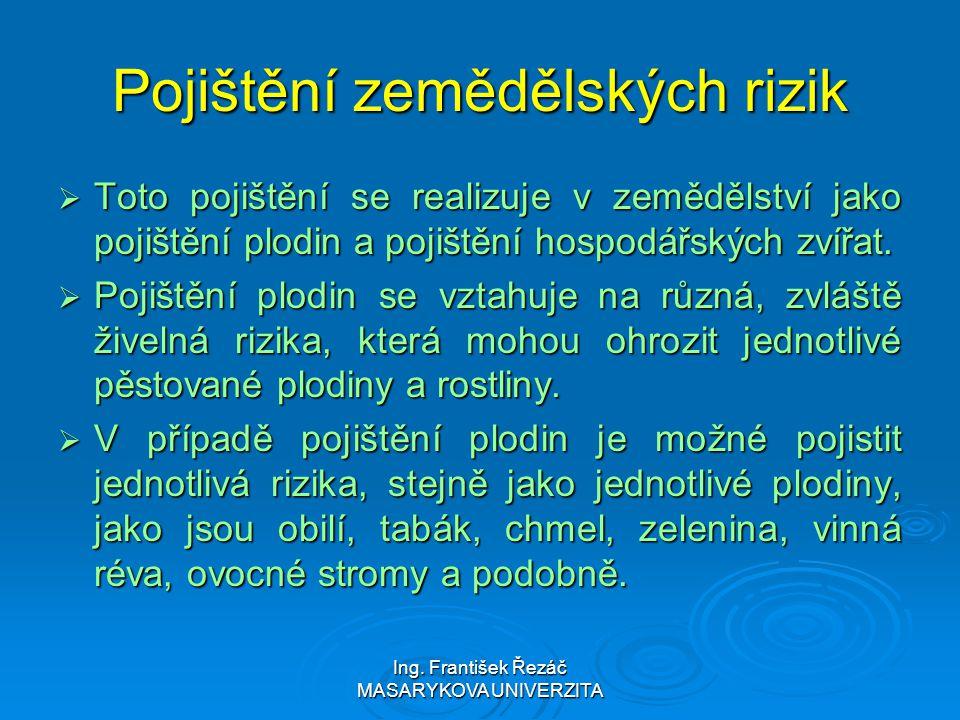 Ing. František Řezáč MASARYKOVA UNIVERZITA Pojištění zemědělských rizik  Toto pojištění se realizuje v zemědělství jako pojištění plodin a pojištění