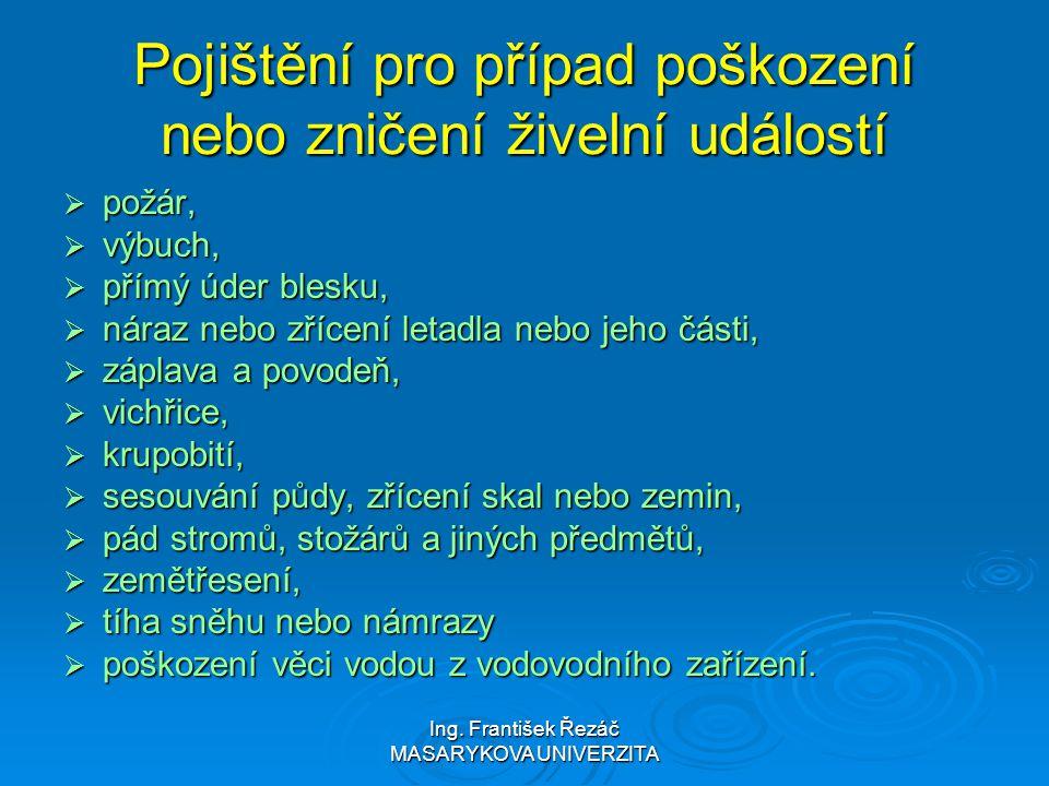 Ing. František Řezáč MASARYKOVA UNIVERZITA Pojištění pro případ poškození nebo zničení živelní událostí  požár,  výbuch,  přímý úder blesku,  nára