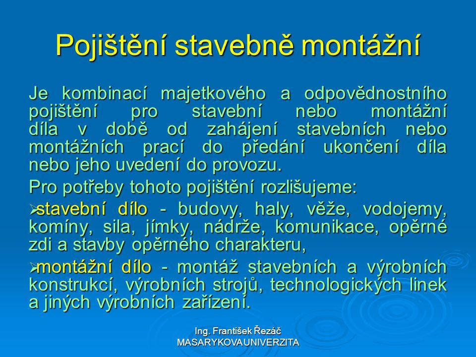 Ing. František Řezáč MASARYKOVA UNIVERZITA Pojištění stavebně montážní Je kombinací majetkového a odpovědnostního pojištění pro stavební nebo montážní