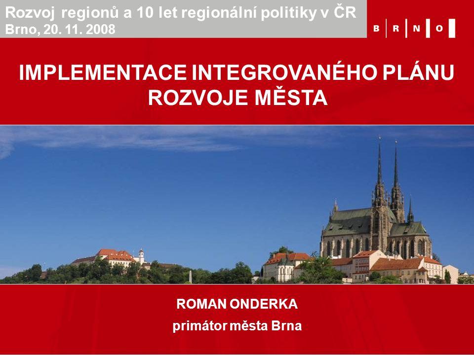 ROMAN ONDERKA primátor města Brna IMPLEMENTACE INTEGROVANÉHO PLÁNU ROZVOJE MĚSTA Rozvoj regionů a 10 let regionální politiky v ČR Brno, 20. 11. 2008