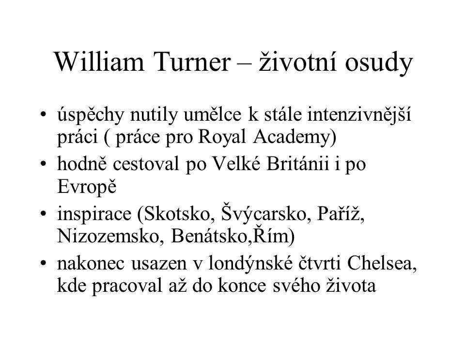 William Turner – životní osudy úspěchy nutily umělce k stále intenzivnější práci ( práce pro Royal Academy) hodně cestoval po Velké Británii i po Evropě inspirace (Skotsko, Švýcarsko, Paříž, Nizozemsko, Benátsko,Řím) nakonec usazen v londýnské čtvrti Chelsea, kde pracoval až do konce svého života
