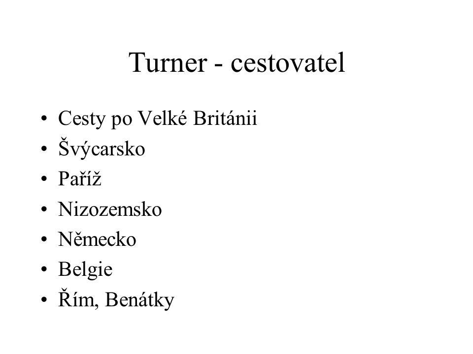 Turner - cestovatel Cesty po Velké Británii Švýcarsko Paříž Nizozemsko Německo Belgie Řím, Benátky