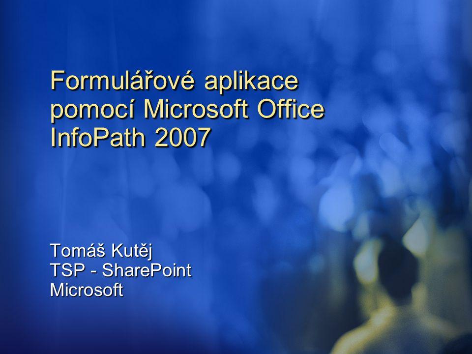 Formulářové aplikace pomocí Microsoft Office InfoPath 2007 Tomáš Kutěj TSP - SharePoint Microsoft