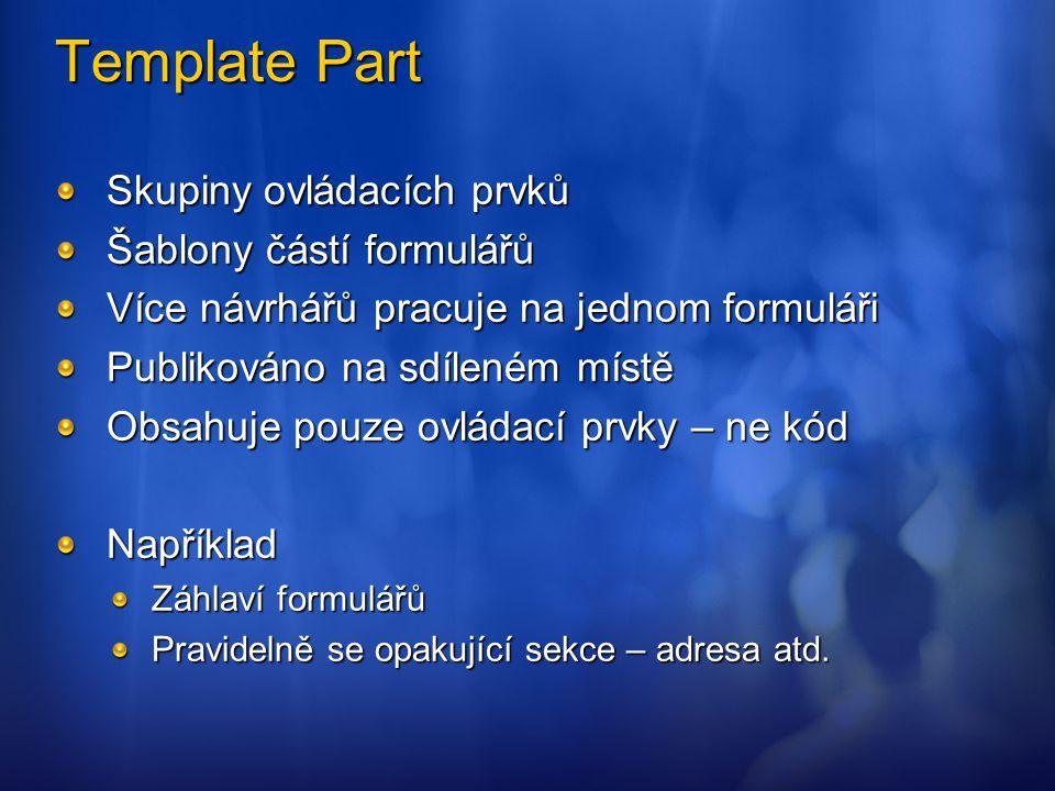 Template Part Skupiny ovládacích prvků Šablony částí formulářů Více návrhářů pracuje na jednom formuláři Publikováno na sdíleném místě Obsahuje pouze
