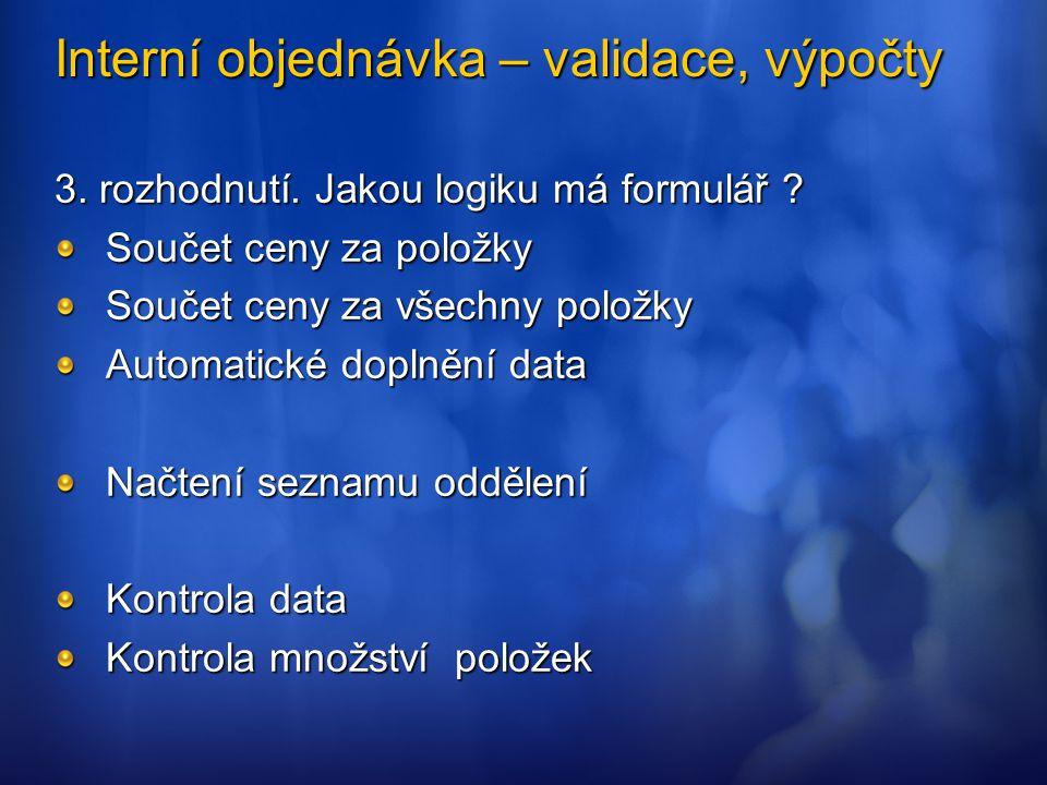 Interní objednávka – validace, výpočty 3. rozhodnutí. Jakou logiku má formulář ? Součet ceny za položky Součet ceny za všechny položky Automatické dop