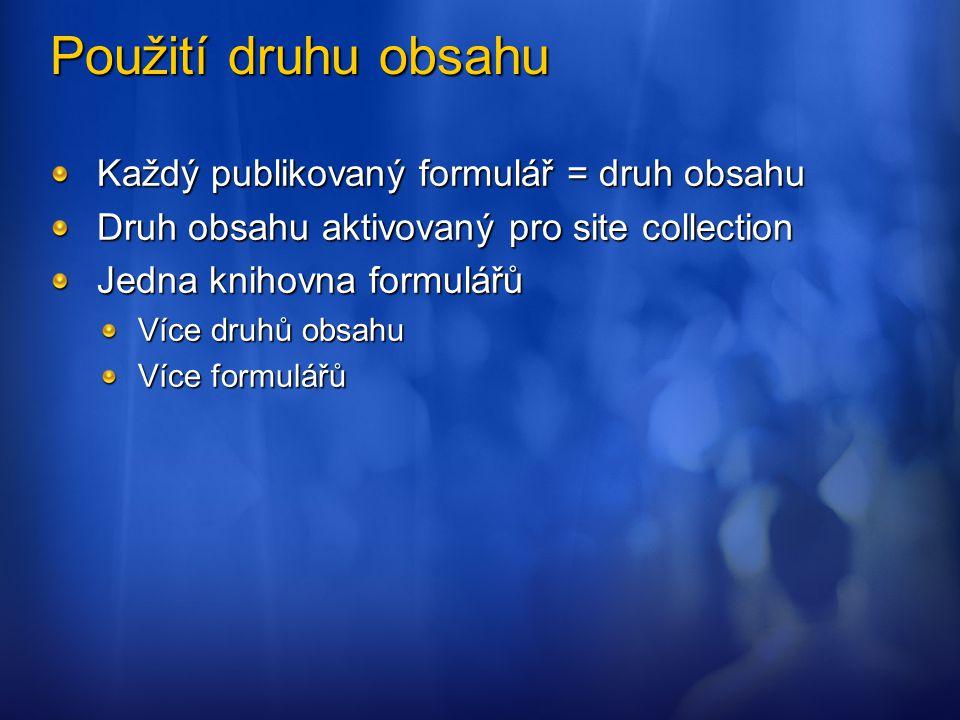 Použití druhu obsahu Každý publikovaný formulář = druh obsahu Druh obsahu aktivovaný pro site collection Jedna knihovna formulářů Více druhů obsahu Ví