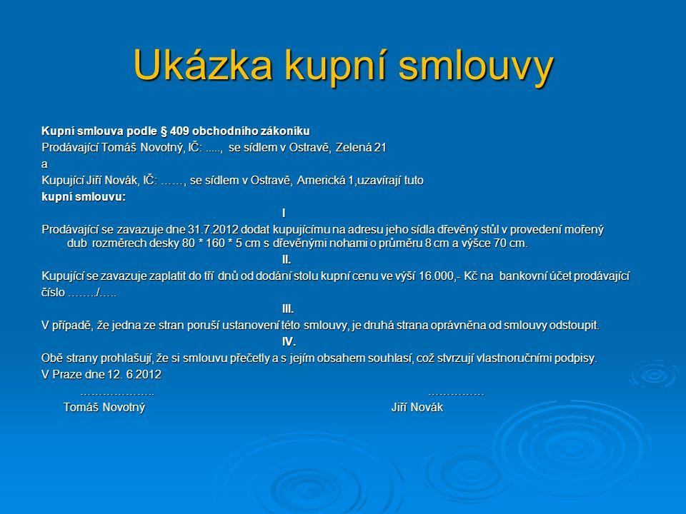 Ukázka kupní smlouvy Kupní smlouva podle § 409 obchodního zákoníku Prodávající Tomáš Novotný, IČ:....., se sídlem v Ostravě, Zelená 21 a Kupující Jiří