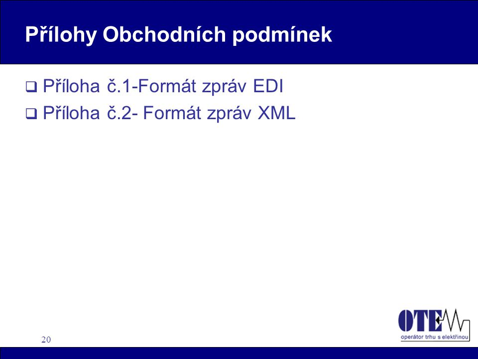 20 Přílohy Obchodních podmínek  Příloha č.1-Formát zpráv EDI  Příloha č.2- Formát zpráv XML
