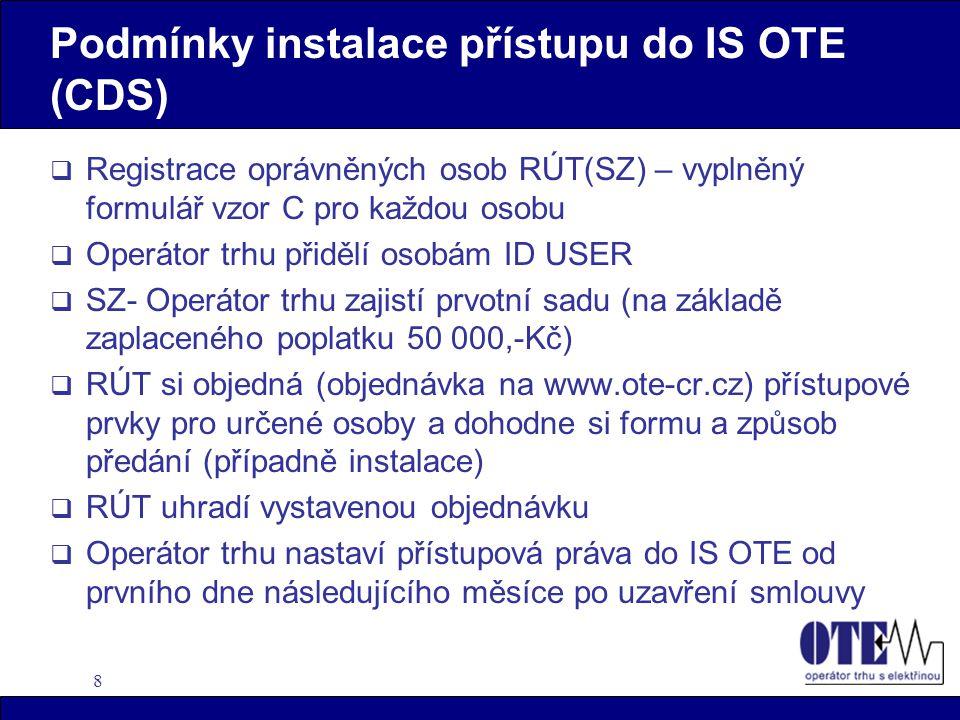 8 Podmínky instalace přístupu do IS OTE (CDS)  Registrace oprávněných osob RÚT(SZ) – vyplněný formulář vzor C pro každou osobu  Operátor trhu přidělí osobám ID USER  SZ- Operátor trhu zajistí prvotní sadu (na základě zaplaceného poplatku 50 000,-Kč)  RÚT si objedná (objednávka na www.ote-cr.cz) přístupové prvky pro určené osoby a dohodne si formu a způsob předání (případně instalace)  RÚT uhradí vystavenou objednávku  Operátor trhu nastaví přístupová práva do IS OTE od prvního dne následujícího měsíce po uzavření smlouvy