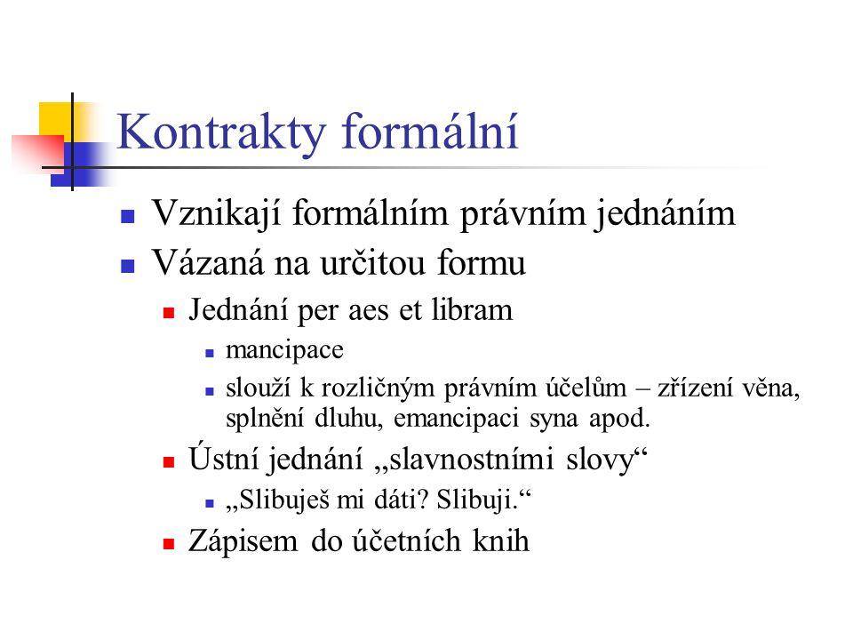 Kontrakty formální Vznikají formálním právním jednáním Vázaná na určitou formu Jednání per aes et libram mancipace slouží k rozličným právním účelům –