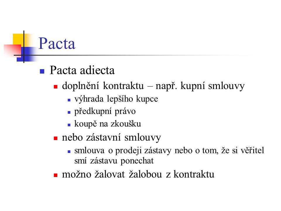 Pacta Pacta adiecta doplnění kontraktu – např. kupní smlouvy výhrada lepšího kupce předkupní právo koupě na zkoušku nebo zástavní smlouvy smlouva o pr