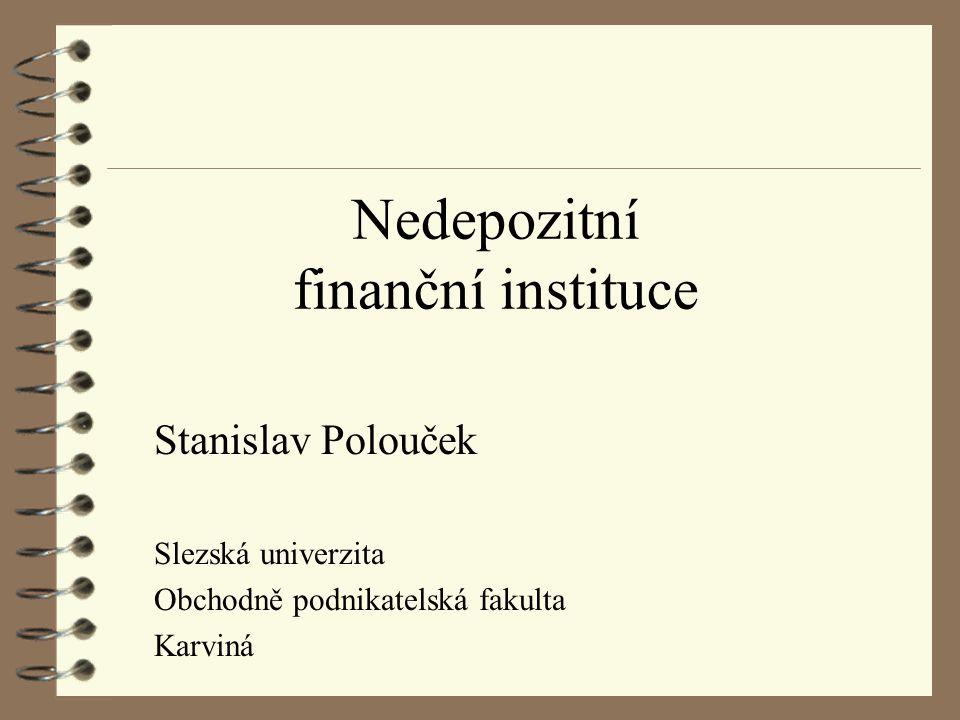 Nedepozitní finanční instituce Stanislav Polouček Slezská univerzita Obchodně podnikatelská fakulta Karviná