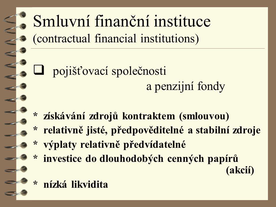 Smluvní finanční instituce (contractual financial institutions)  pojišťovací společnosti a penzijní fondy * získávání zdrojů kontraktem (smlouvou) * relativně jisté, předpověditelné a stabilní zdroje * výplaty relativně předvídatelné * investice do dlouhodobých cenných papírů (akcií) * nízká likvidita