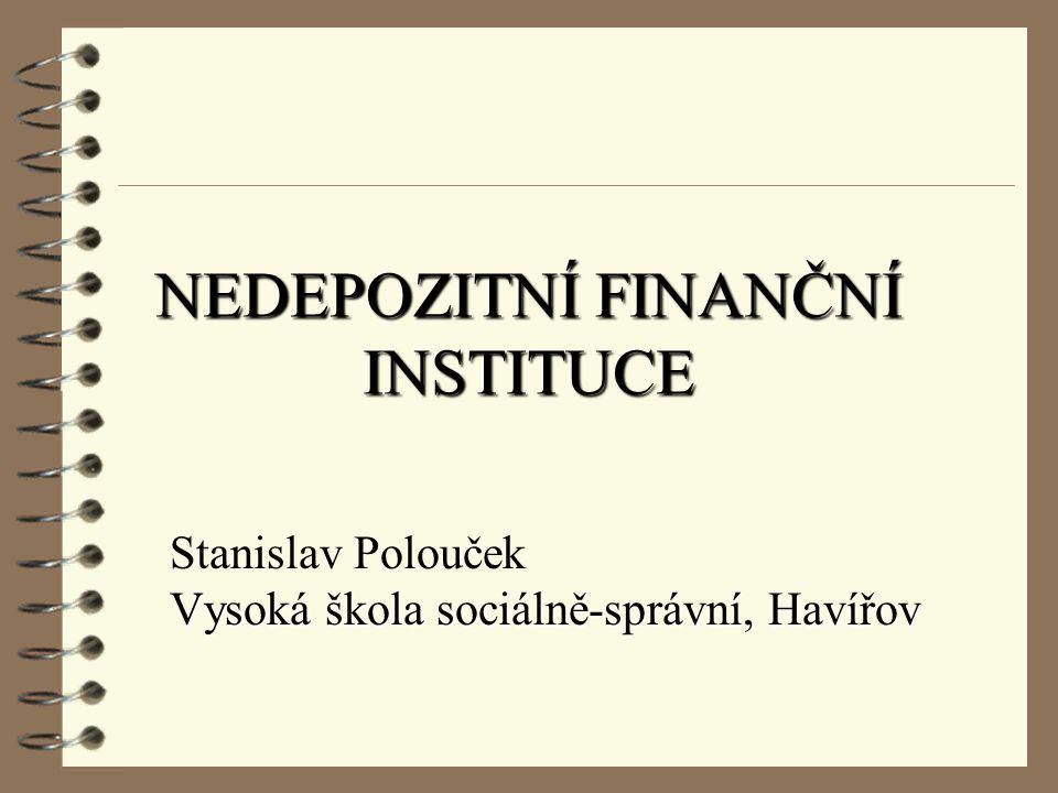 NEDEPOZITNÍ FINANČNÍ INSTITUCE Stanislav Polouček Vysoká škola sociálně-správní, Havířov