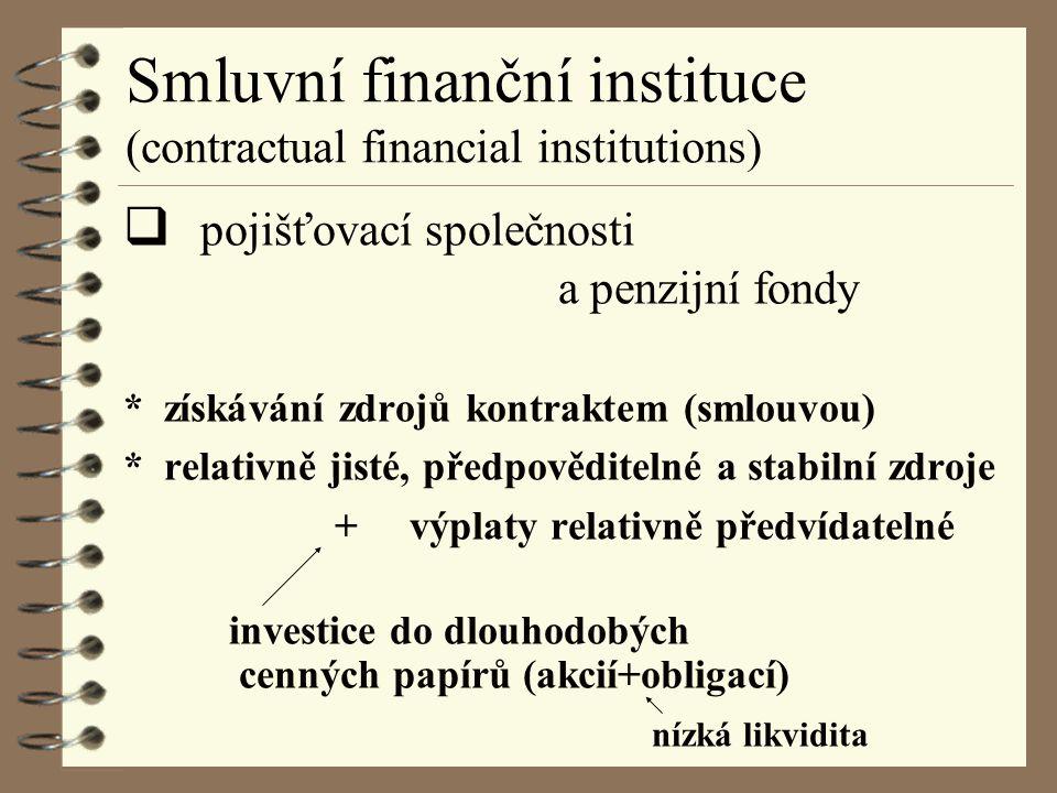 Smluvní finanční instituce (contractual financial institutions)  pojišťovací společnosti a penzijní fondy * získávání zdrojů kontraktem (smlouvou) * relativně jisté, předpověditelné a stabilní zdroje + výplaty relativně předvídatelné investice do dlouhodobých cenných papírů (akcií+obligací) nízká likvidita